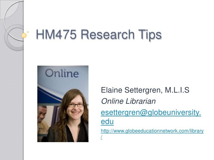 HM475 Research Tips<br />Elaine Settergren, M.L.I.S<br />Online Librarian<br />esettergren@globeuniversity.edu<br />http:/...