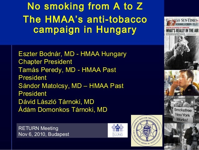 No smoking from A to Z The HMAA's anti-tobacco campaign in Hungary RETURN Meeting Nov 6, 2010, Budapest Eszter Bodnár, MD ...