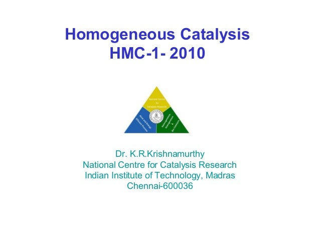 Homogeneous Catalysis    HMC-1- 2010          Dr. K.R.Krishnamurthy  National Centre for Catalysis Research  Indian Instit...