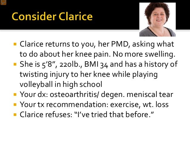 """ Clarice returns to you, her PMD, asking what to do about her knee pain. No more swelling.  She is 5'8"""", 220lb., BMI 34 ..."""