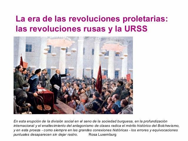 La era de las revoluciones proletarias:  las revoluciones rusas y la URSS  En esta erupción de la división social en el se...