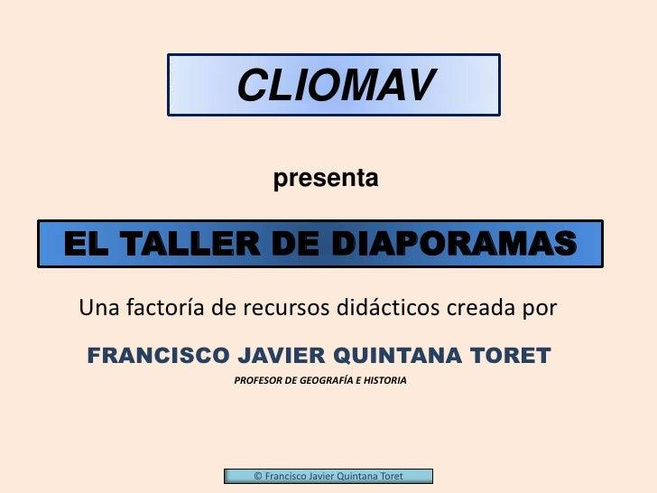 CLIOMAV                     presentaEL TALLER DE DIAPORAMASUna factoría de recursos didácticos creada por FRANCISCO JAVIER...