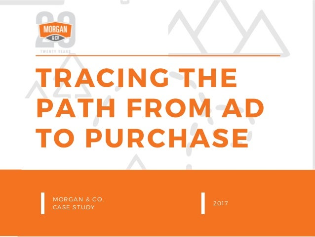 TRACING THE PATH FROM AD TO PURCHASE MORGAN & CO. CASE STUDY 2017