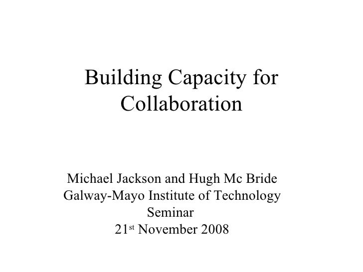 Building Capacity for Collaboration Michael Jackson and Hugh Mc Bride Galway-Mayo Institute of Technology Seminar  21 st  ...