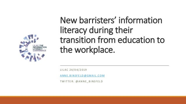 New barristers' information literacy during their transition from education to the workplace. LILAC 24/04/2019 ANNE.BINSFE...
