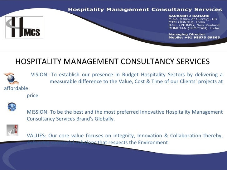 HOSPITALITY MANAGEMENT CONSULTANCY SERVICES VISION: To establish our presence in Budget Hospitality Sectors by delivering ...