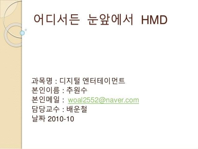 어디서든 눈앞에서 HMD 과목명 : 디지털 엔터테이먼트 본인이름 : 추원수 본인메일 : woal2552@naver.com 담당교수 : 배운철 날짜 2010-10