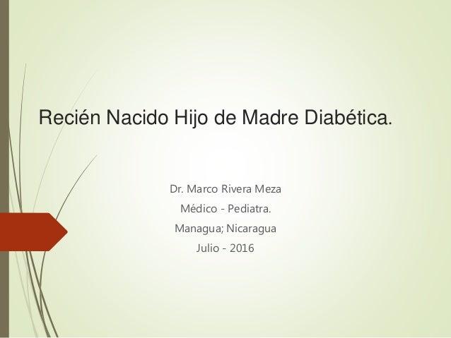 Recién Nacido Hijo de Madre Diabética. Dr. Marco Rivera Meza Médico - Pediatra. Managua; Nicaragua Julio - 2016