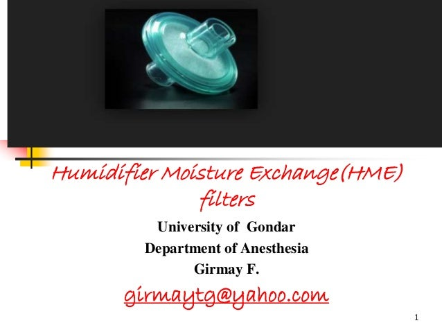 Humidifier Moisture Exchange(HME) filters University of Gondar Department of Anesthesia Girmay F. girmaytg@yahoo.com 1