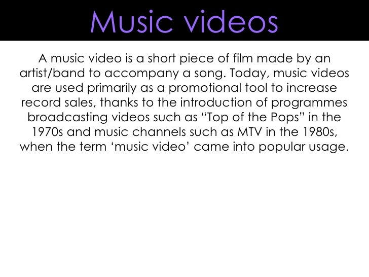 A music video is a short piece of film made by an artist/band to accompany a song. Today, music videos are used primarily ...