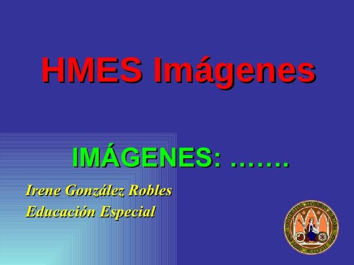 HMES Imágenes <ul><li>Irene González Robles </li></ul><ul><li>Educación Especial </li></ul>IMÁGENES: …….