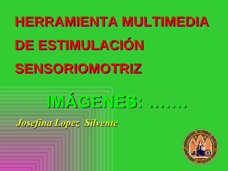 HERRAMIENTA MULTIMEDIA DE ESTIMULACIÓN SENSORIOMOTRIZ        IMÁGENES: ……. Josefina Lopez Silvente