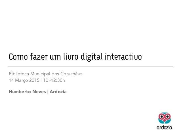 Como fazer um livro digital interactivo Biblioteca Municipal dos Coruchéus 14 Março 2015 | 10 -12:30h Humberto Neves | Ard...