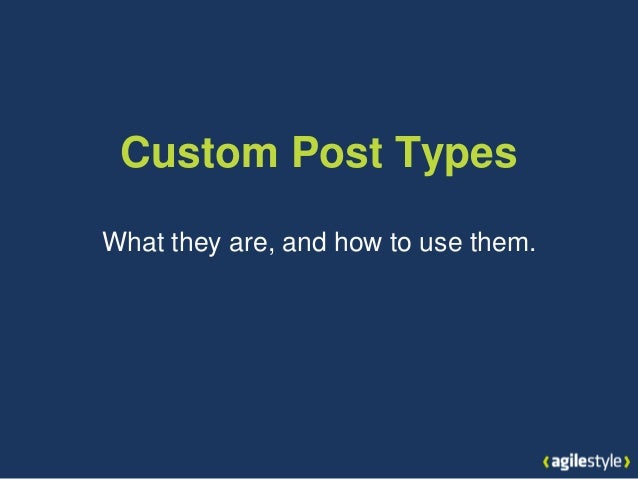 Custom Post Types What they are, and how to use them.