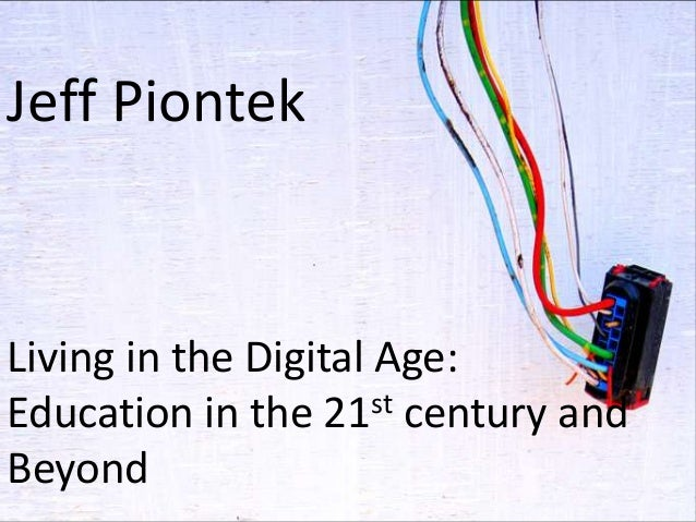 Jeff Piontek  Living in the Digital Age: st century and Education in the 21 Beyond