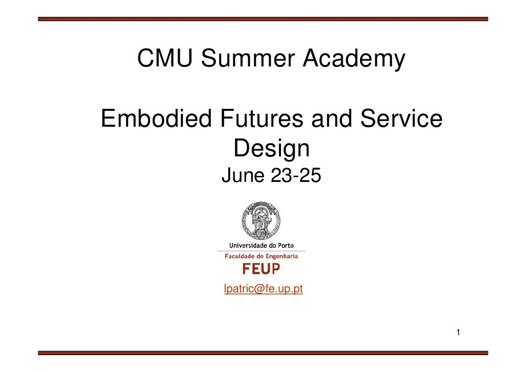 CMU Summer Academy  Embodied Futures and Service           Design          June 23-25               lpatric@fe.up.pt      ...