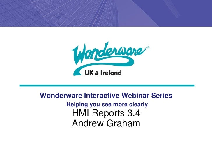 Wonderware Interactive Webinar Series       Helping you see more clearly        HMI Reports 3.4        Andrew Graham
