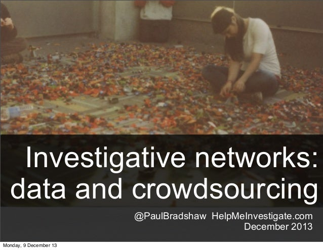 Investigative networks: data and crowdsourcing @PaulBradshaw HelpMeInvestigate.com December 2013 Monday, 9 December 13