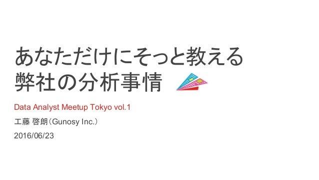 あなただけにそっと教える 弊社の分析事情 Data Analyst Meetup Tokyo vol.1 工藤 啓朗(Gunosy Inc.) 2016/06/23