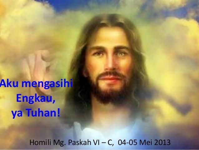 Aku mengasihiEngkau,ya Tuhan!Homili Mg. Paskah VI – C, 04-05 Mei 2013