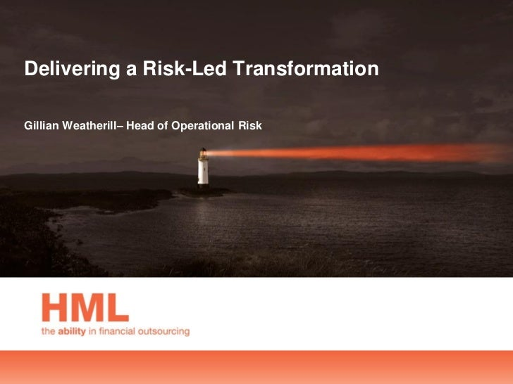 Delivering a Risk-Led TransformationGillian Weatherill– Head of Operational Risk