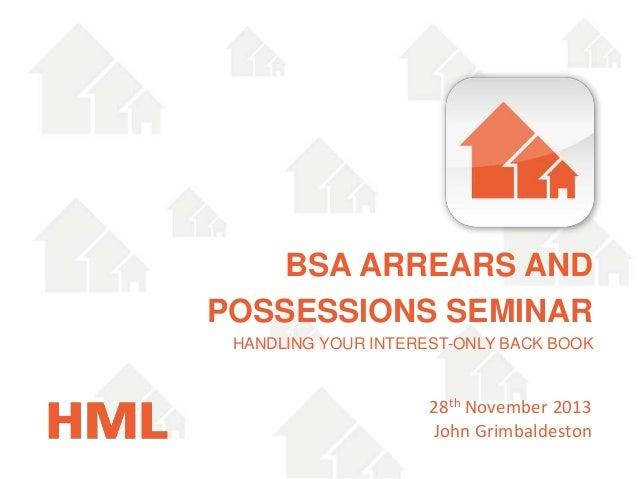 BSA ARREARS AND POSSESSIONS SEMINAR HANDLING YOUR INTEREST-ONLY BACK BOOK  28th November 2013 John Grimbaldeston
