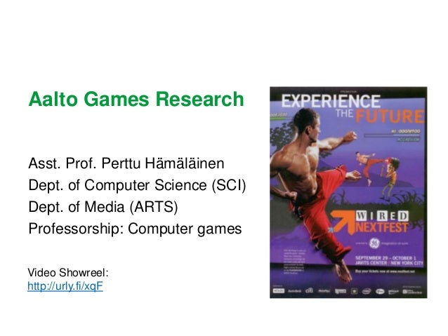 Aalto Games Research Asst. Prof. Perttu Hämäläinen Dept. of Computer Science (SCI) Dept. of Media (ARTS) Professorship: Co...