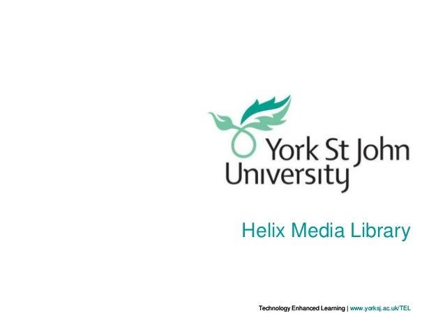 Helix Media Library  Technology Enhanced Learning   www.yorksj.ac.uk/TEL