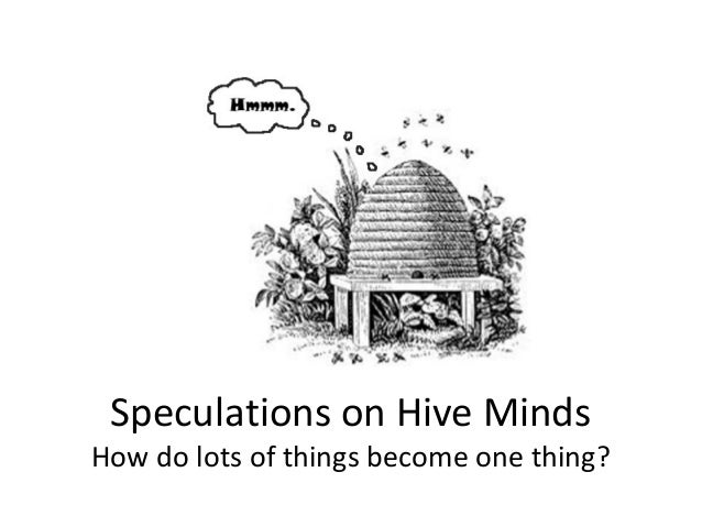 Speculations on Hive Minds How do lots of things become one thing?