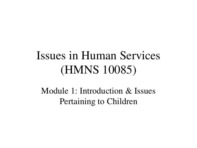 Issues in Human Services (HMNS 10085) Module 1: Introduction & Issues Pertaining to Children