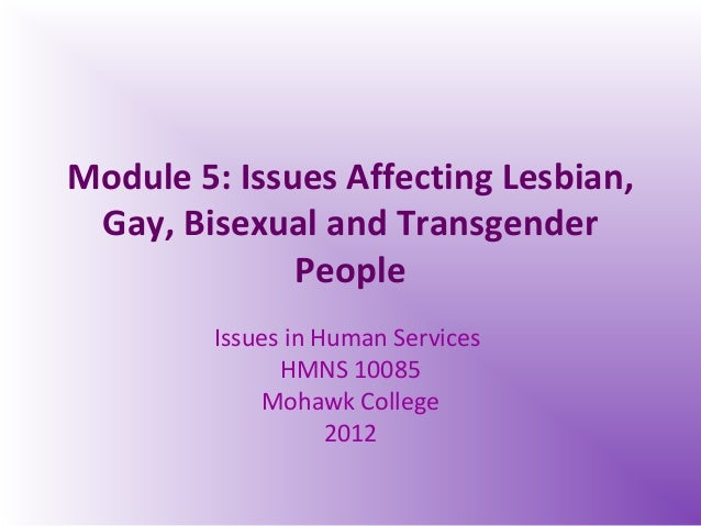 Module 5: Issues Affecting Lesbian, Gay, Bisexual and Transgender People Issues in Human Services HMNS 10085 Mohawk Colleg...