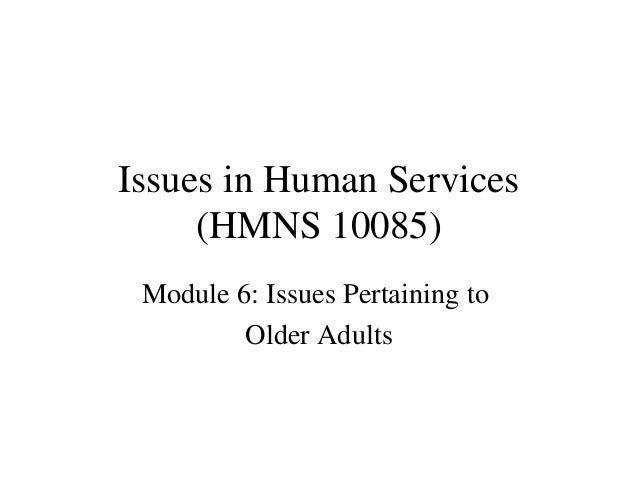 Issues in Human Services (HMNS 10085) Module 6: Issues Pertaining to Older Adults
