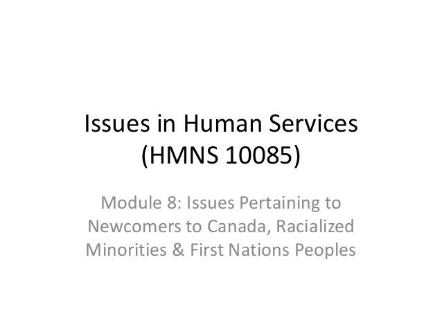 Issues in Human Services (HMNS 10085) Module 8: Issues Pertaining to Newcomers to Canada, Racialized Minorities & First Na...