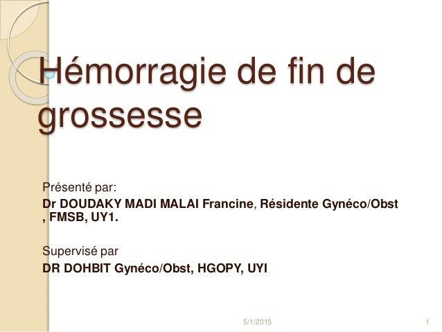 Hémorragie de fin de grossesse Présenté par: Dr DOUDAKY MADI MALAI Francine, Résidente Gynéco/Obst , FMSB, UY1. Supervisé ...