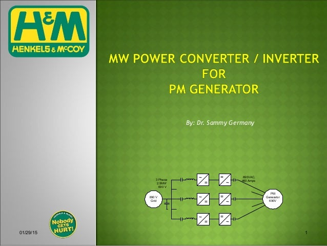01/29/15 1 690 V Grid PM Generator 690V 690VAC, 460 Amps ~ = = ~ ~ = = ~ ~ = = ~ 3 Phase 2.5MW 690 V By: Dr. Sammy Germany