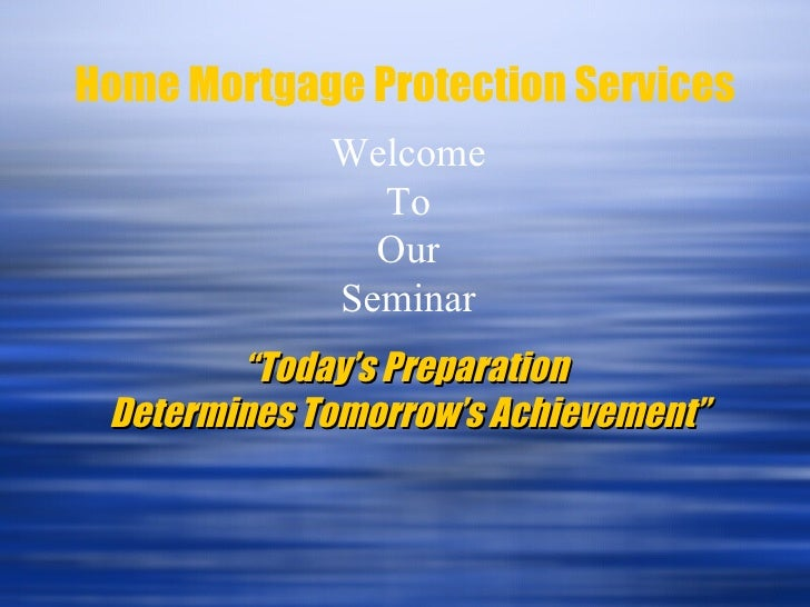 "Home Mortgage Protection Services Welcome To Our Seminar "" Today's Preparation  Determines Tomorrow's Achievement"""