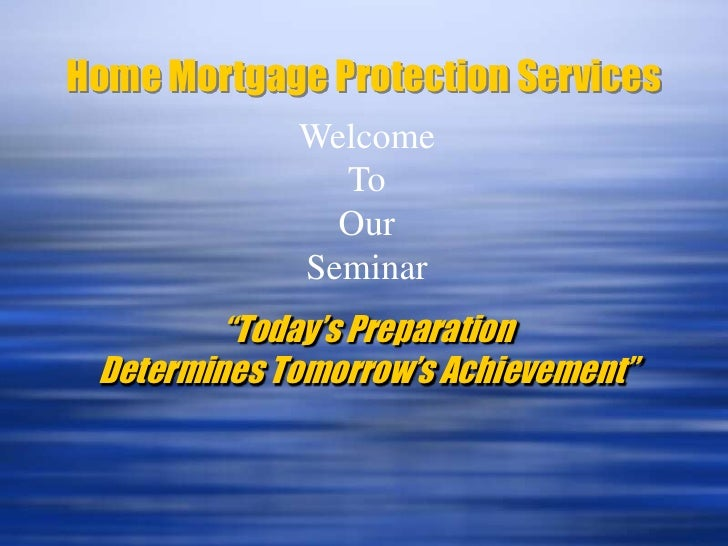 "Home Mortgage Protection Services<br />Welcome<br />To<br />Our<br />Seminar<br />""Today's Preparation Determines Tomorrow..."