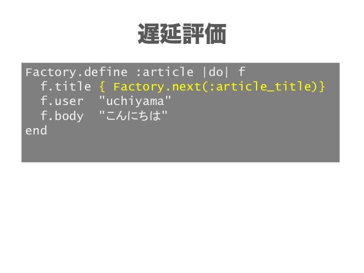 遅延評価にしてみるFactory.define :article_with_comment,                :class => Article do |f|  f.title { Factory.next(:article_ti...