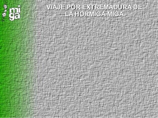 VIAJE POR EXTREMADURA DEVIAJE POR EXTREMADURA DE LA HORMIGA MIGALA HORMIGA MIGA