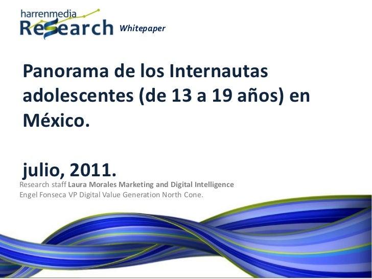 WhitepaperPanorama de los Internautasadolescentes (de 13 a 19 años) enMéxico.julio, 2011.Research staff Laura Morales Mark...