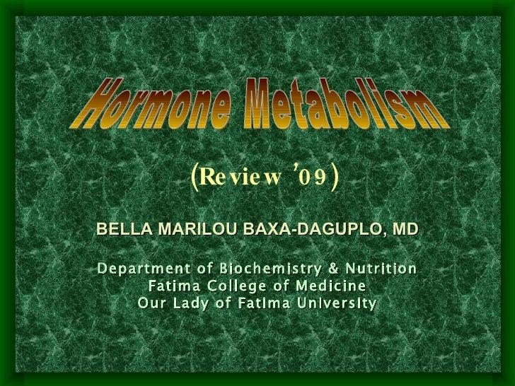 Hormone Metabolism BELLA MARILOU BAXA-DAGUPLO, MD Department of Biochemistry & Nutrition Fatima College of Medicine Our La...