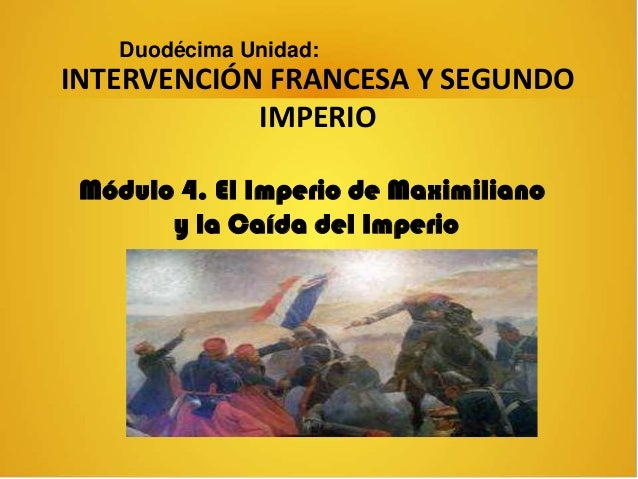 INTERVENCIÓN FRANCESA Y SEGUNDO IMPERIO Duodécima Unidad: Módulo 4. El Imperio de Maximiliano y la Caída del Imperio