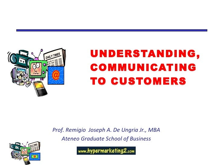 UNDERSTANDING,  COMMUNICATING TO CUSTOMERS  Prof. Remigio  Joseph A. De Ungria Jr., MBA Ateneo Graduate School of Business