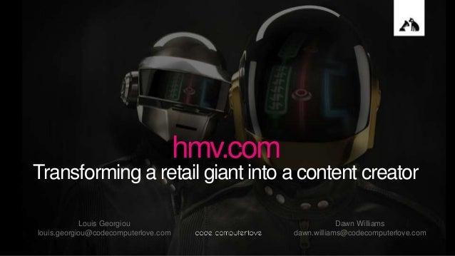 hmv.com Transforming a retail giant into a content creator Louis Georgiou louis.georgiou@codecomputerlove.com Dawn William...