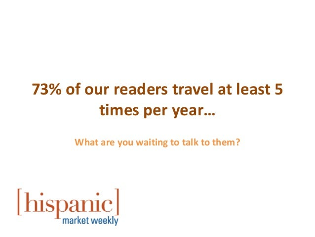 73% of our readers travel at least 5         times per year…      What are you waiting to talk to them?