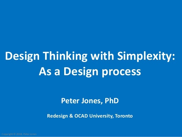 Copyright © 2018, Peter Jones Design Thinking with Simplexity: As a Design process Peter Jones, PhD Redesign & OCAD Univer...