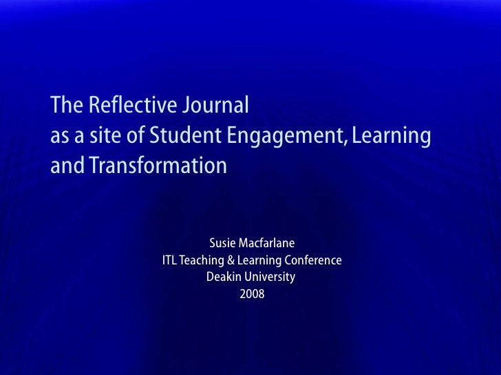 The Reflective Journal as a site of Student Engagement, Learning and Transformation Susie Macfarlane ITL Teaching & Learni...