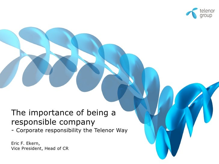 The importance of being a responsible company - Corporate responsibility the Telenor Way  Eric F. Ekern, Vice President, H...