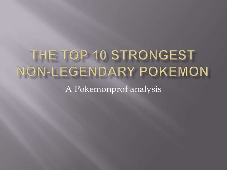 The Top 10 Strongest Non-Legendary Pokemon<br />A Pokemonprof analysis<br />