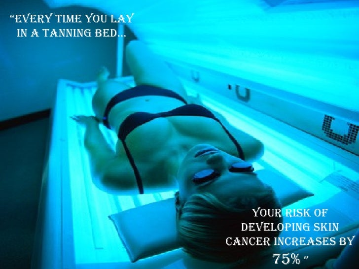 """ Every time you lay in a tanning bed… your risk of developing skin cancer increases by  75%  """